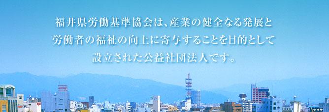 公益社団法人 福井県労働基準協会は産業の健全なる発展と労働者の福祉の向上に寄与することを目的として設立された公益社団法人です。